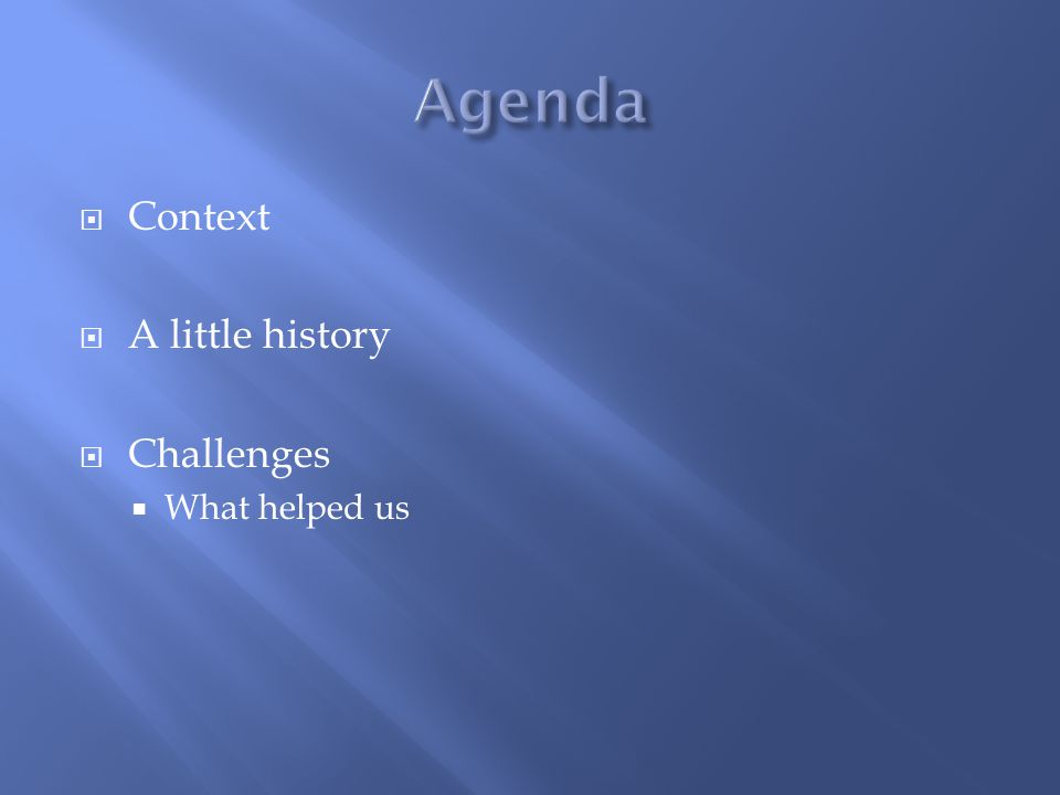  Context  A little history  Challenges  What helped us