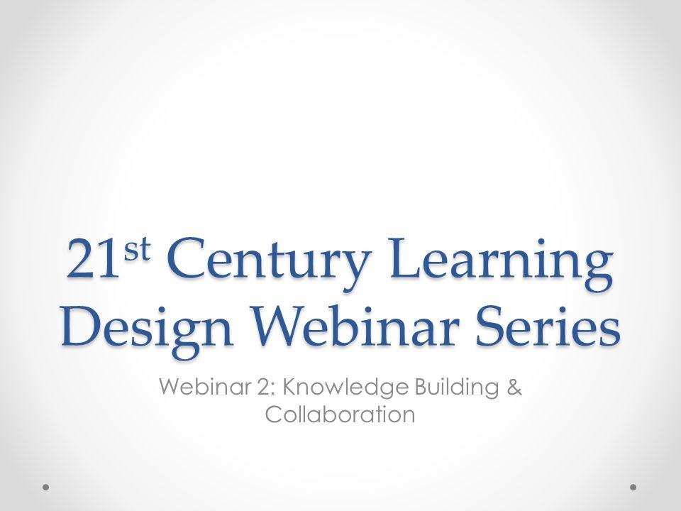 21 st Century Learning Design Webinar Series Webinar 2: Knowledge Building & Collaboration