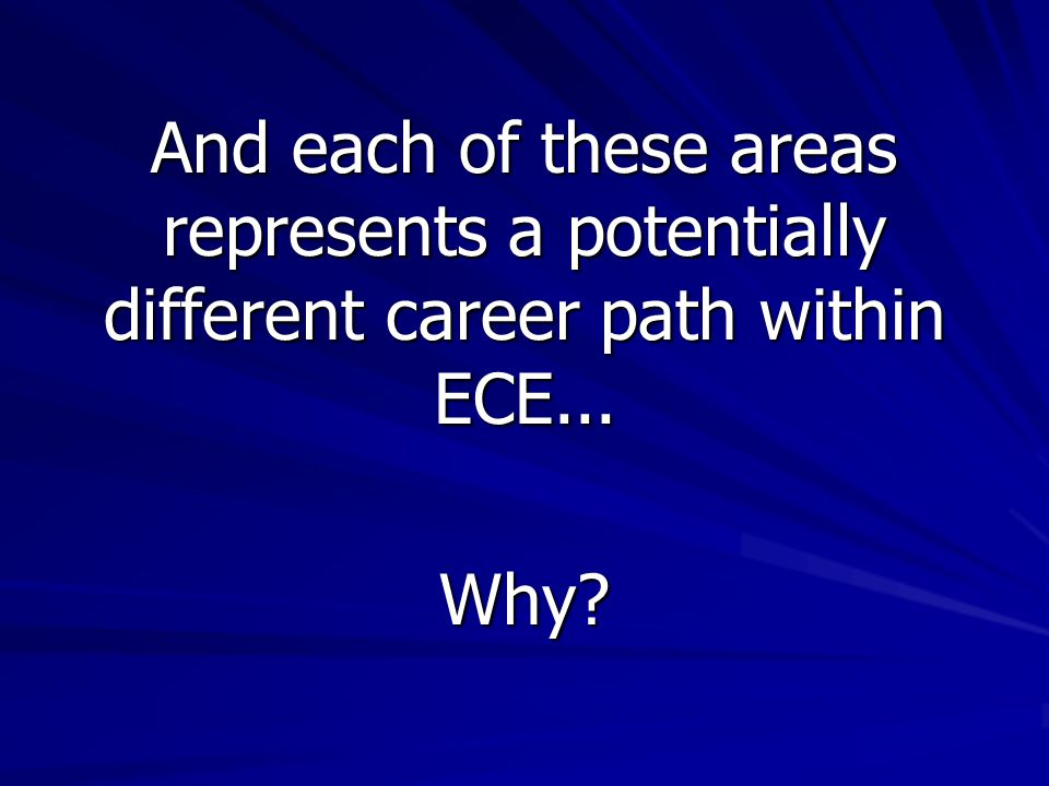 And each of these areas represents a potentially different career path within ECE... Why