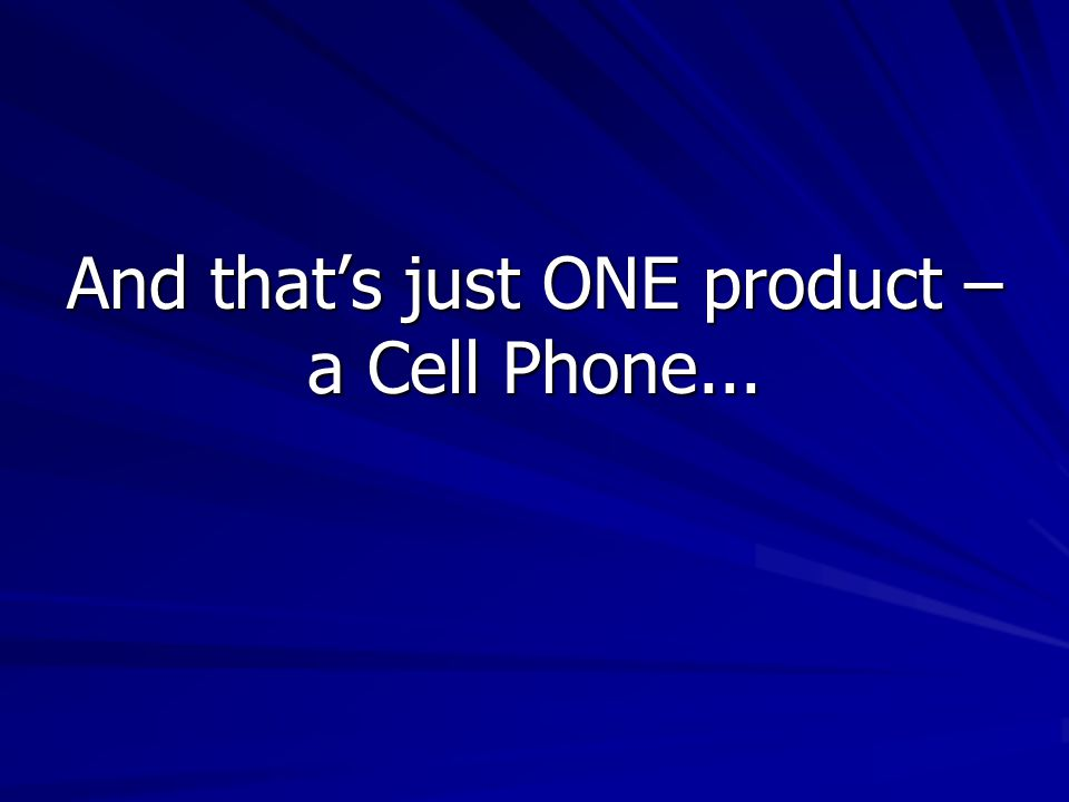 And that's just ONE product – a Cell Phone...