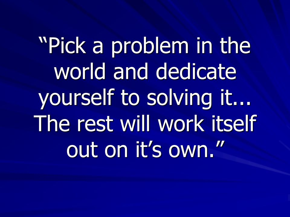 Pick a problem in the world and dedicate yourself to solving it...