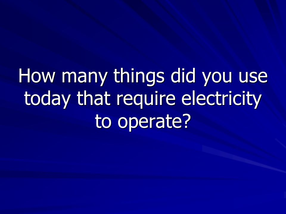 How many things did you use today that require electricity to operate
