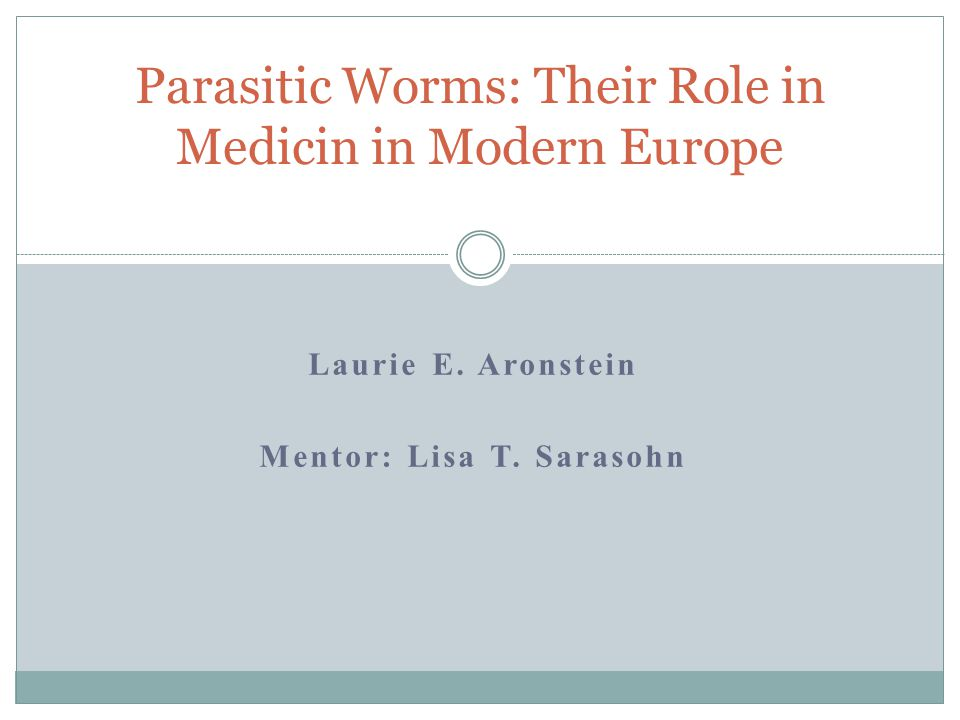Laurie E. Aronstein Mentor: Lisa T. Sarasohn Parasitic Worms: Their Role in Medicin in Modern Europe