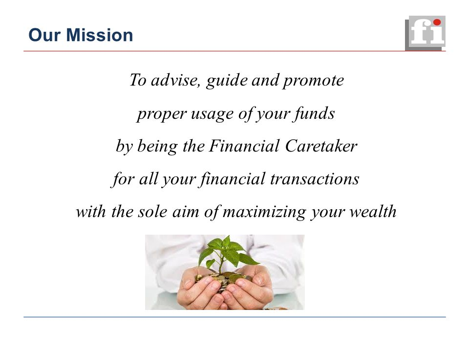 Our Mission To advise, guide and promote proper usage of your funds by being the Financial Caretaker for all your financial transactions with the sole aim of maximizing your wealth