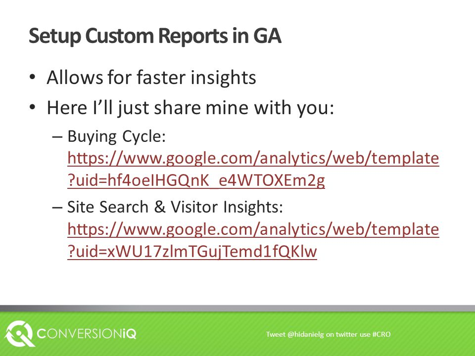 Setup Custom Reports in GA Allows for faster insights Here I'll just share mine with you: – Buying Cycle: https://www.google.com/analytics/web/template uid=hf4oeIHGQnK_e4WTOXEm2g https://www.google.com/analytics/web/template uid=hf4oeIHGQnK_e4WTOXEm2g – Site Search & Visitor Insights: https://www.google.com/analytics/web/template uid=xWU17zlmTGujTemd1fQKlw https://www.google.com/analytics/web/template uid=xWU17zlmTGujTemd1fQKlw Tweet @hidanielg on twitter use #CRO