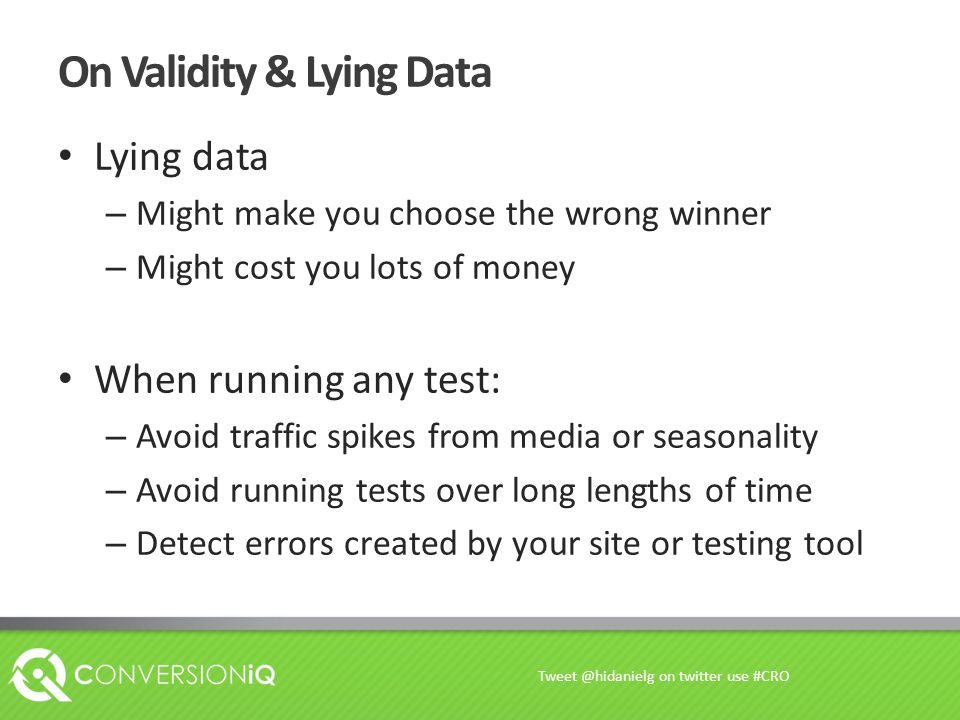 On Validity & Lying Data Lying data – Might make you choose the wrong winner – Might cost you lots of money When running any test: – Avoid traffic spi
