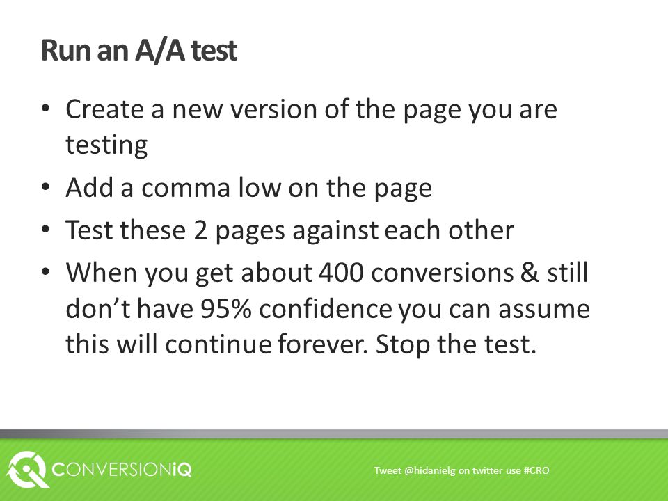 Run an A/A test Create a new version of the page you are testing Add a comma low on the page Test these 2 pages against each other When you get about