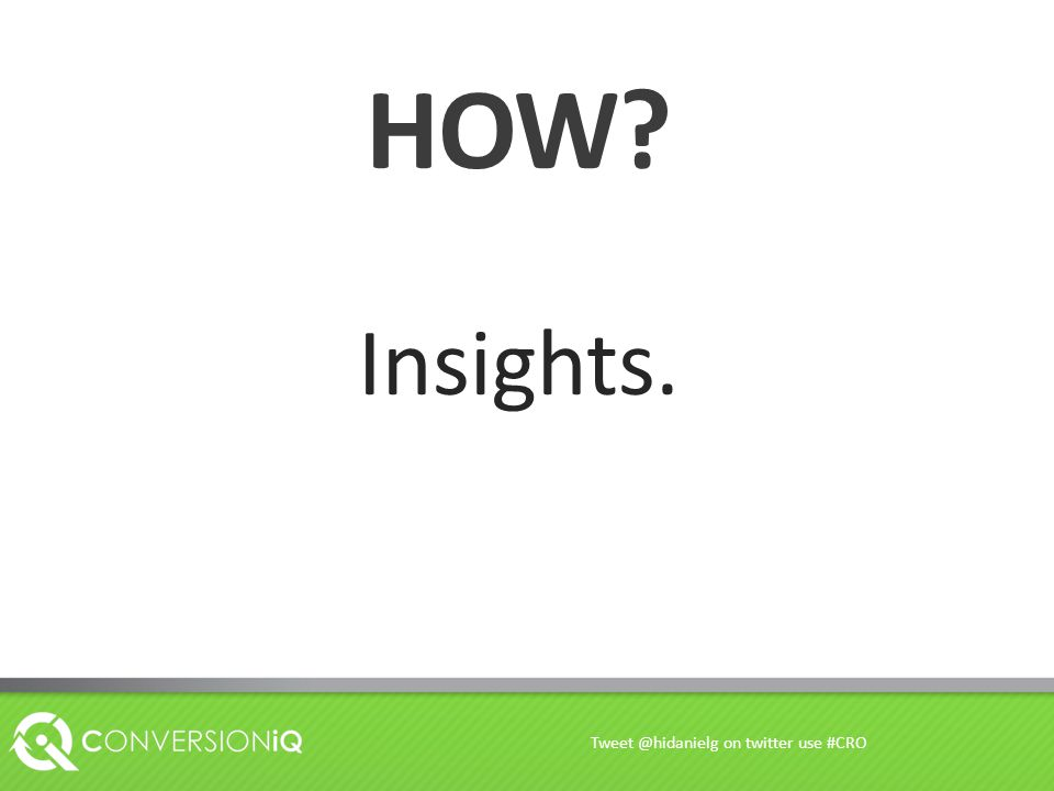 HOW? Insights. Tweet @hidanielg on twitter use #CRO