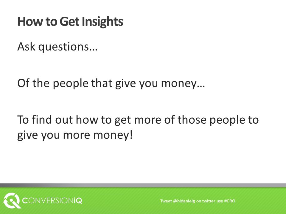 How to Get Insights Ask questions… Of the people that give you money… To find out how to get more of those people to give you more money! Tweet @hidan