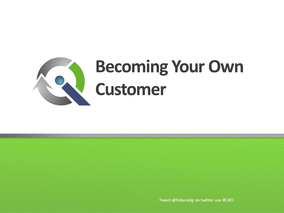Becoming Your Own Customer Tweet @hidanielg on twitter use #CRO