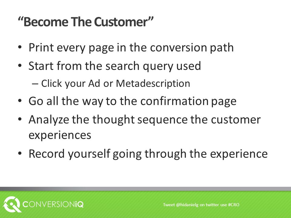 Become The Customer Print every page in the conversion path Start from the search query used – Click your Ad or Metadescription Go all the way to the confirmation page Analyze the thought sequence the customer experiences Record yourself going through the experience Tweet @hidanielg on twitter use #CRO