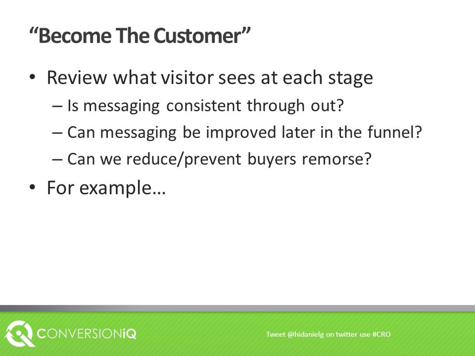 Become The Customer Review what visitor sees at each stage – Is messaging consistent through out.
