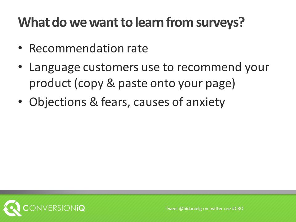 What do we want to learn from surveys? Recommendation rate Language customers use to recommend your product (copy & paste onto your page) Objections &