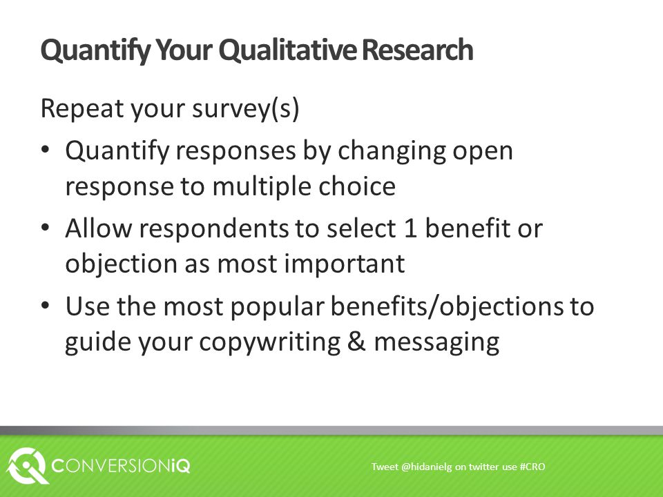 Quantify Your Qualitative Research Repeat your survey(s) Quantify responses by changing open response to multiple choice Allow respondents to select 1 benefit or objection as most important Use the most popular benefits/objections to guide your copywriting & messaging Tweet @hidanielg on twitter use #CRO