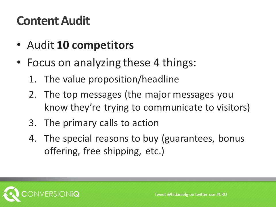 Content Audit Audit 10 competitors Focus on analyzing these 4 things: 1.The value proposition/headline 2.The top messages (the major messages you know they're trying to communicate to visitors) 3.The primary calls to action 4.The special reasons to buy (guarantees, bonus offering, free shipping, etc.) Tweet @hidanielg on twitter use #CRO