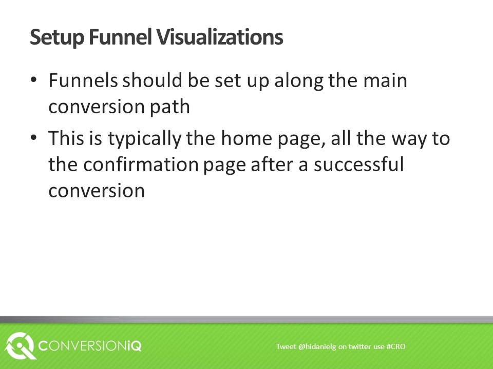 Setup Funnel Visualizations Funnels should be set up along the main conversion path This is typically the home page, all the way to the confirmation page after a successful conversion Tweet @hidanielg on twitter use #CRO