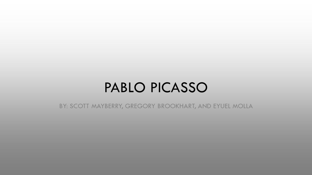 PABLO PICASSO BY: SCOTT MAYBERRY, GREGORY BROOKHART, AND EYUEL MOLLA