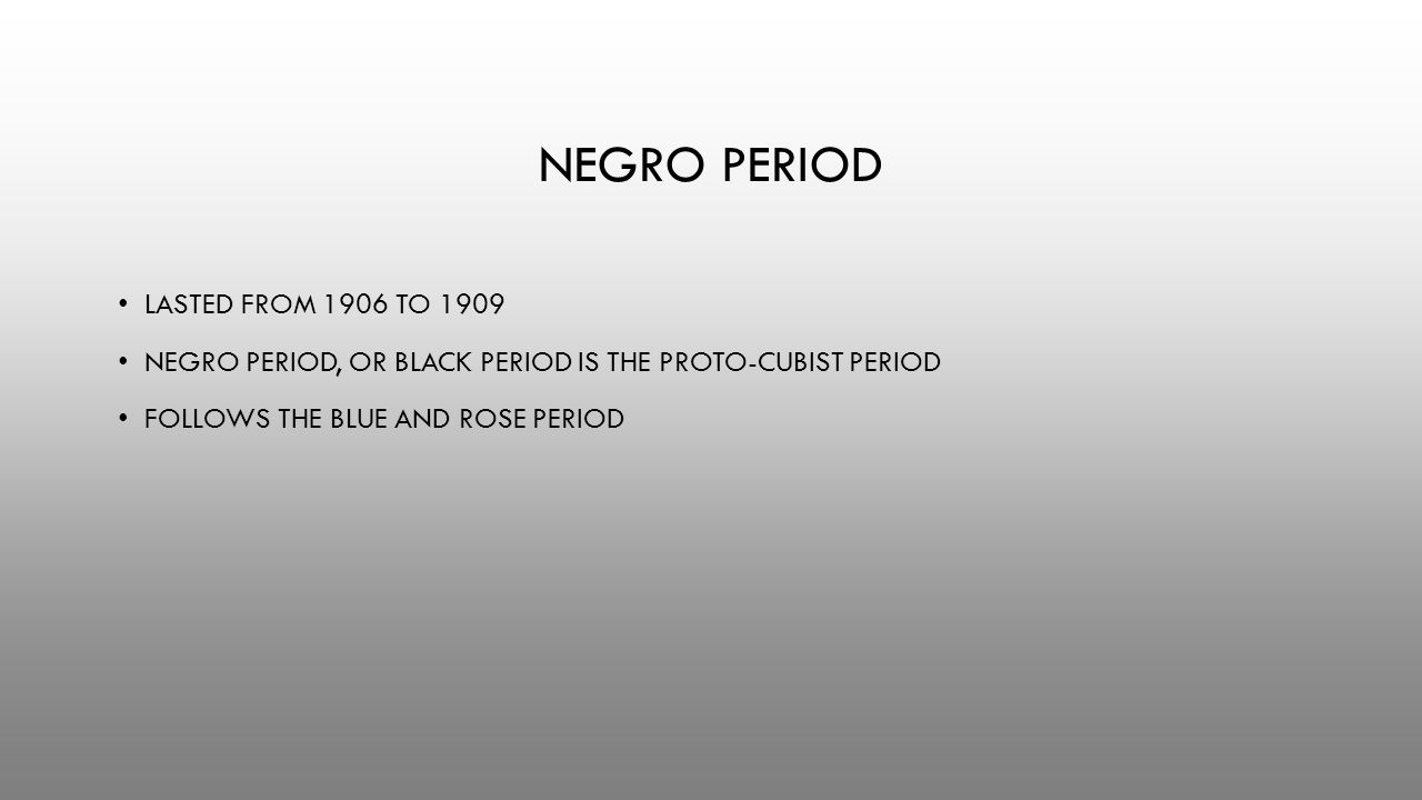 NEGRO PERIOD LASTED FROM 1906 TO 1909 NEGRO PERIOD, OR BLACK PERIOD IS THE PROTO-CUBIST PERIOD FOLLOWS THE BLUE AND ROSE PERIOD