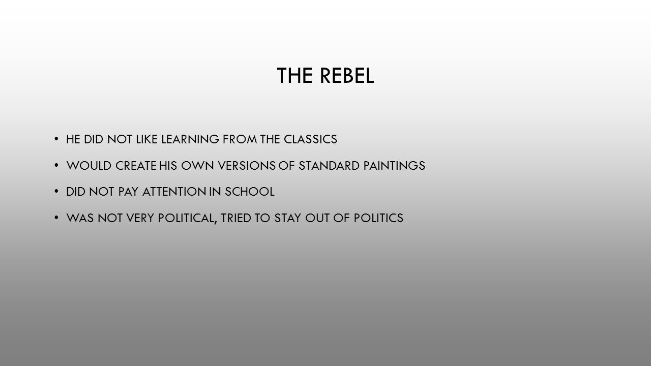 THE REBEL HE DID NOT LIKE LEARNING FROM THE CLASSICS WOULD CREATE HIS OWN VERSIONS OF STANDARD PAINTINGS DID NOT PAY ATTENTION IN SCHOOL WAS NOT VERY POLITICAL, TRIED TO STAY OUT OF POLITICS
