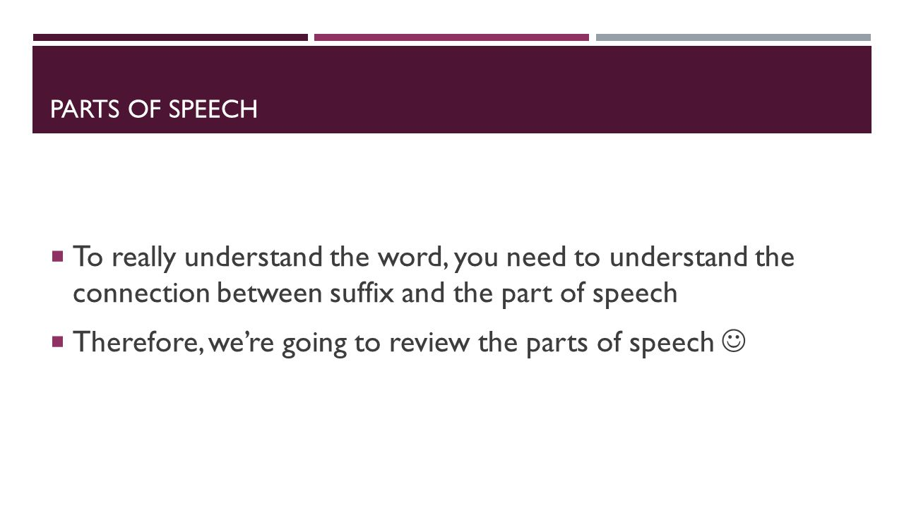 PARTS OF SPEECH  To really understand the word, you need to understand the connection between suffix and the part of speech  Therefore, we're going to review the parts of speech