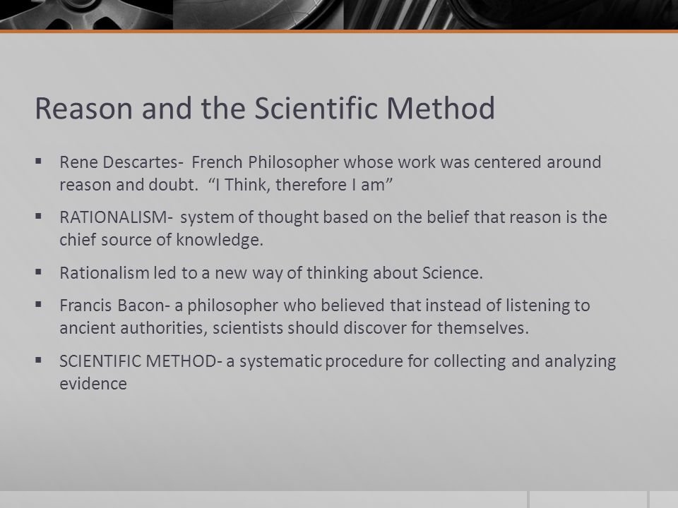 Reason and the Scientific Method  Rene Descartes- French Philosopher whose work was centered around reason and doubt.