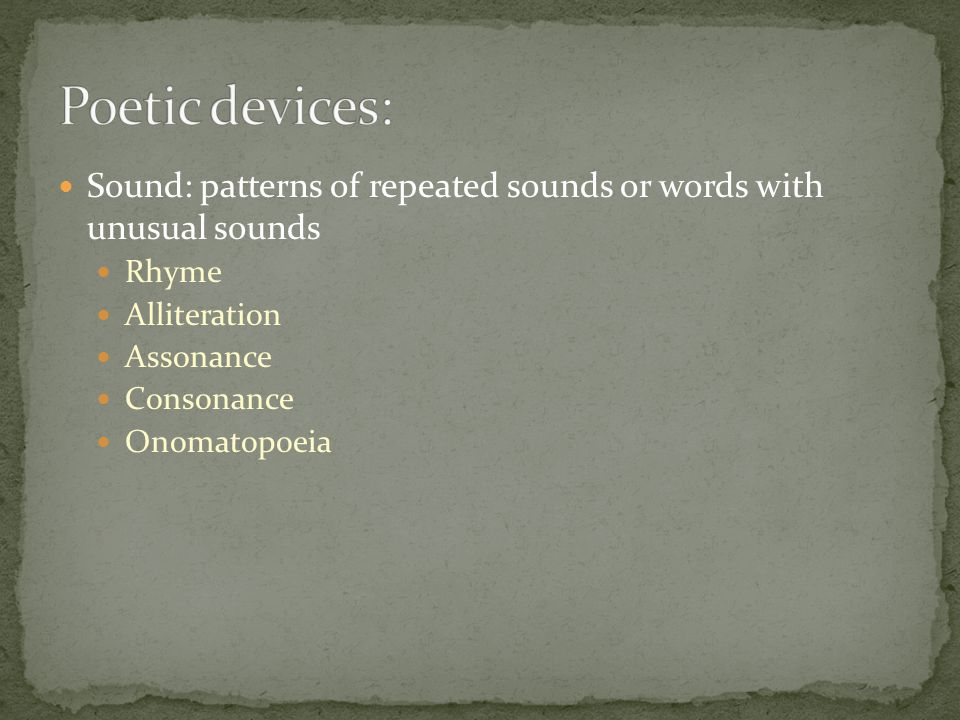 Sound: patterns of repeated sounds or words with unusual sounds Rhyme Alliteration Assonance Consonance Onomatopoeia