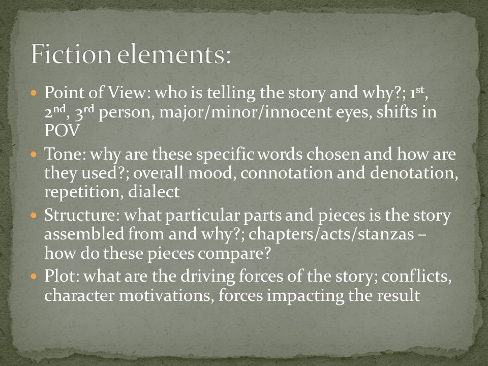 Point of View: who is telling the story and why?; 1 st, 2 nd, 3 rd person, major/minor/innocent eyes, shifts in POV Tone: why are these specific words chosen and how are they used?; overall mood, connotation and denotation, repetition, dialect Structure: what particular parts and pieces is the story assembled from and why?; chapters/acts/stanzas – how do these pieces compare.