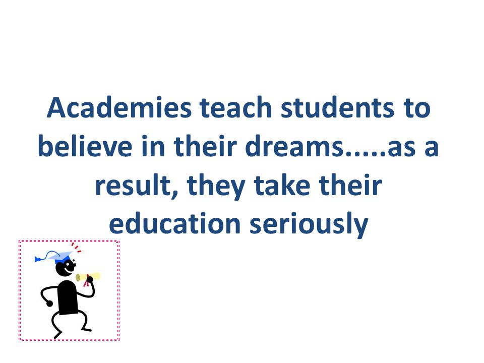 Academies teach students to believe in their dreams.....as a result, they take their education seriously