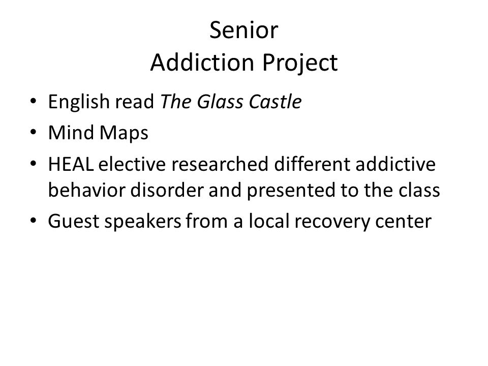 Senior Addiction Project English read The Glass Castle Mind Maps HEAL elective researched different addictive behavior disorder and presented to the class Guest speakers from a local recovery center