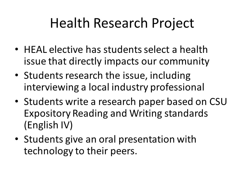 Health Research Project HEAL elective has students select a health issue that directly impacts our community Students research the issue, including interviewing a local industry professional Students write a research paper based on CSU Expository Reading and Writing standards (English IV) Students give an oral presentation with technology to their peers.