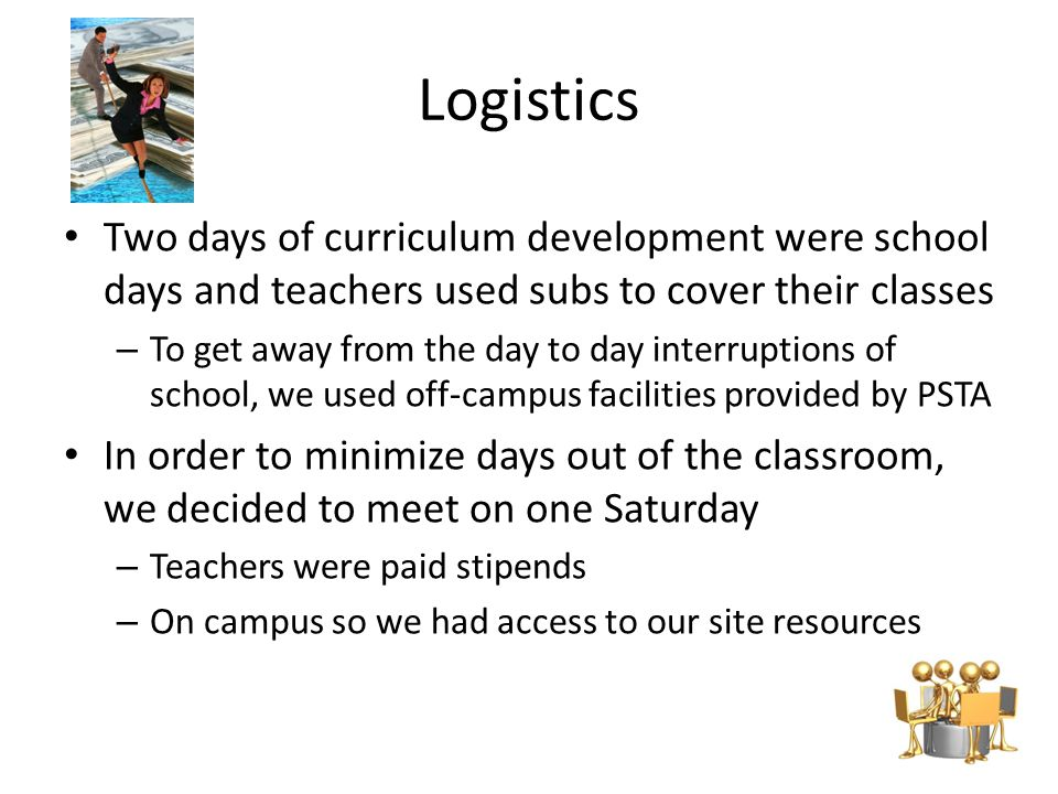Logistics Two days of curriculum development were school days and teachers used subs to cover their classes – To get away from the day to day interruptions of school, we used off-campus facilities provided by PSTA In order to minimize days out of the classroom, we decided to meet on one Saturday – Teachers were paid stipends – On campus so we had access to our site resources