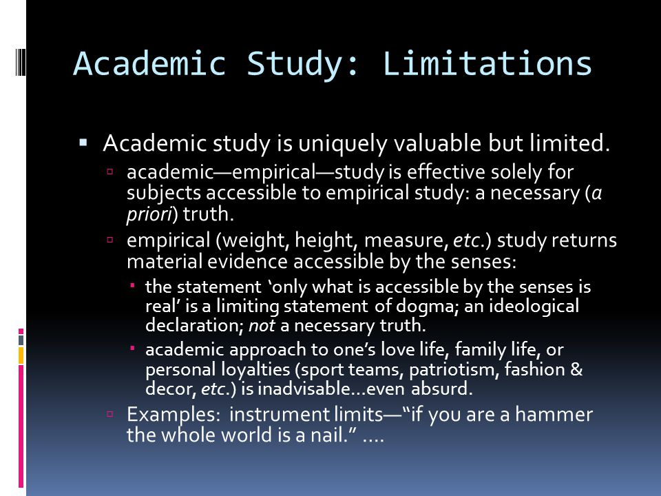 Academic Study: Limitations  Academic study is uniquely valuable but limited.  academic—empirical—study is effective solely for subjects accessible