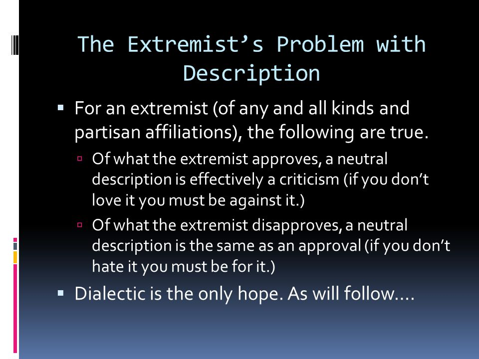 The Extremist's Problem with Description  For an extremist (of any and all kinds and partisan affiliations), the following are true.  Of what the ex