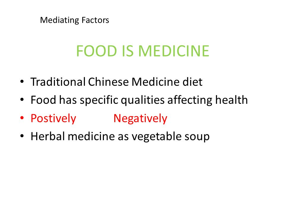 FOOD IS MEDICINE Traditional Chinese Medicine diet Food has specific qualities affecting health Postively Negatively Herbal medicine as vegetable soup Mediating Factors