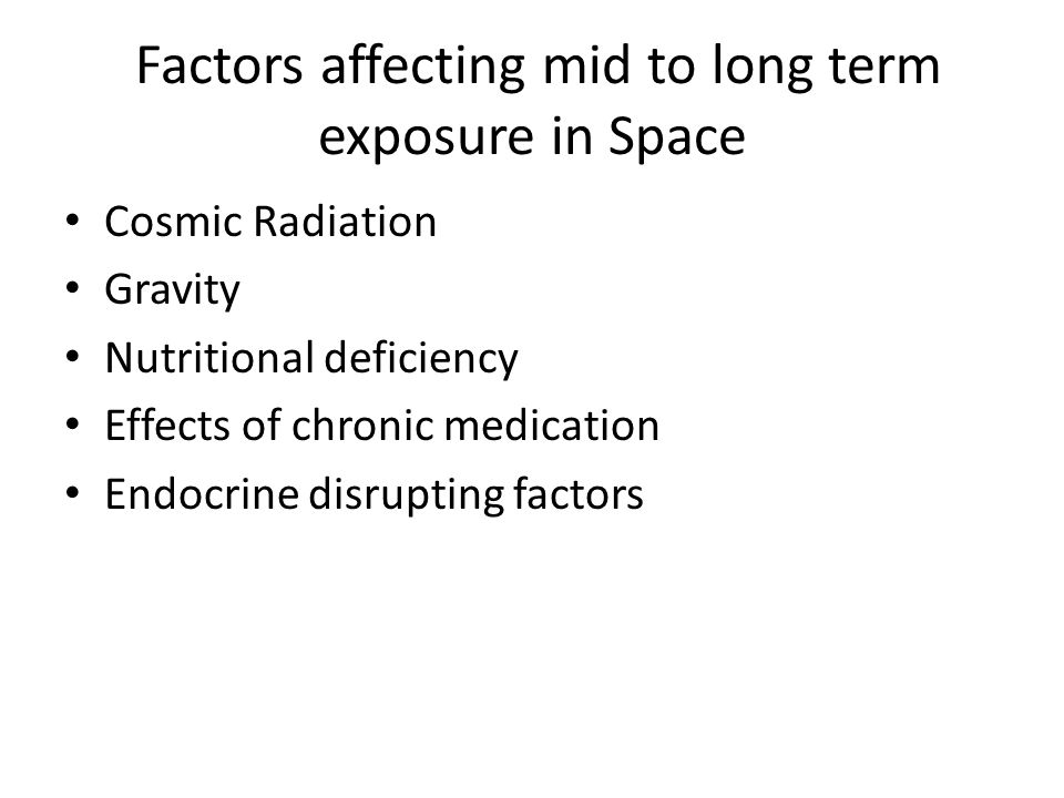 Factors affecting mid to long term exposure in Space Cosmic Radiation Gravity Nutritional deficiency Effects of chronic medication Endocrine disruptin