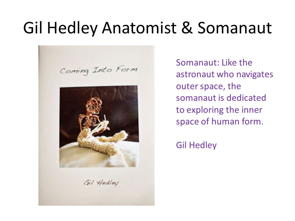 Gil Hedley Anatomist & Somanaut Somanaut: Like the astronaut who navigates outer space, the somanaut is dedicated to exploring the inner space of huma