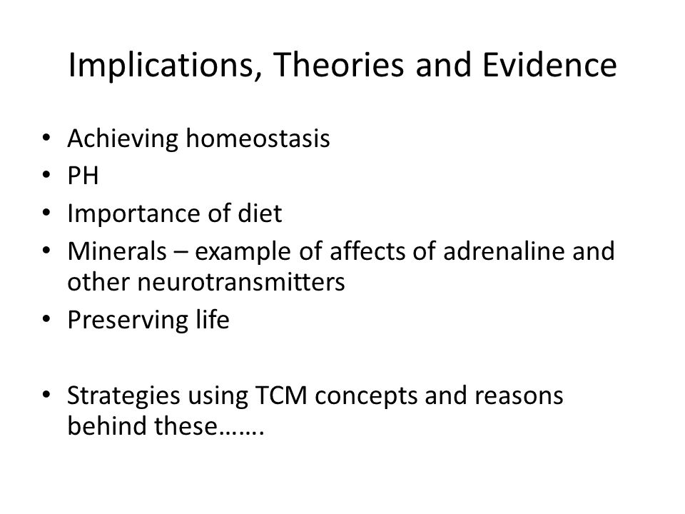 Implications, Theories and Evidence Achieving homeostasis PH Importance of diet Minerals – example of affects of adrenaline and other neurotransmitter