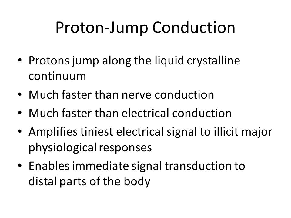 Proton-Jump Conduction Protons jump along the liquid crystalline continuum Much faster than nerve conduction Much faster than electrical conduction Am