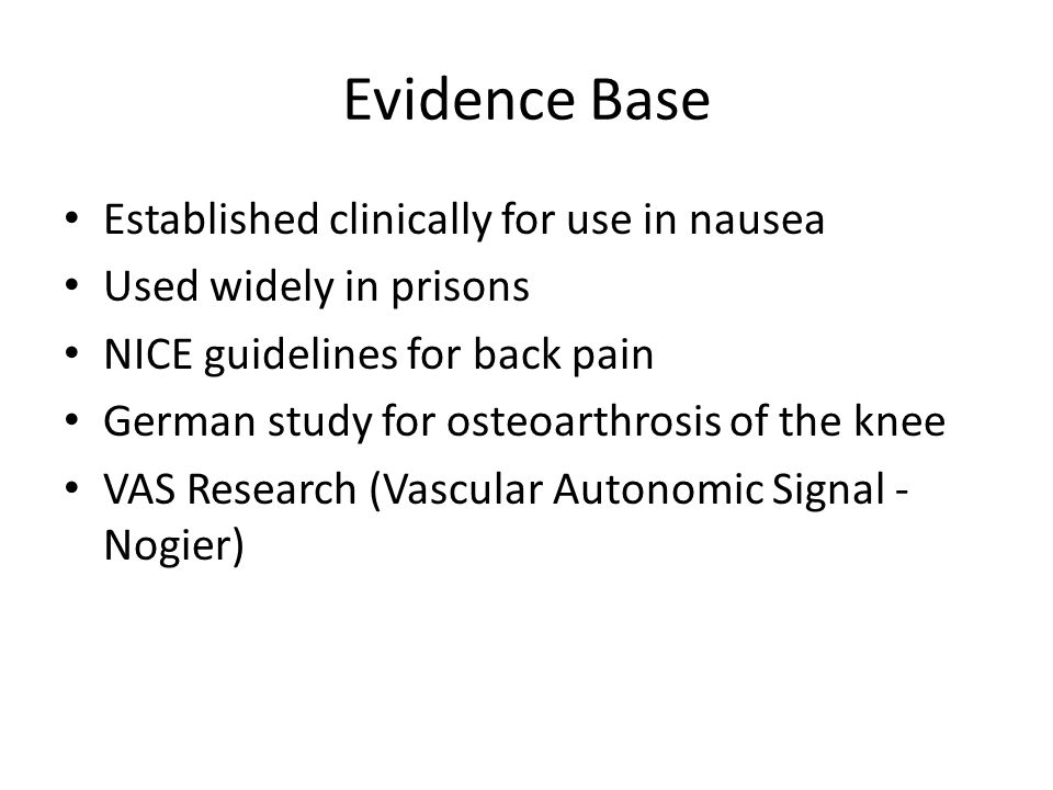 Evidence Base Established clinically for use in nausea Used widely in prisons NICE guidelines for back pain German study for osteoarthrosis of the kne