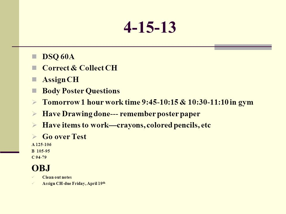 4-15-13 DSQ 60A Correct & Collect CH Assign CH Body Poster Questions  Tomorrow 1 hour work time 9:45-10:15 & 10:30-11:10 in gym  Have Drawing done--