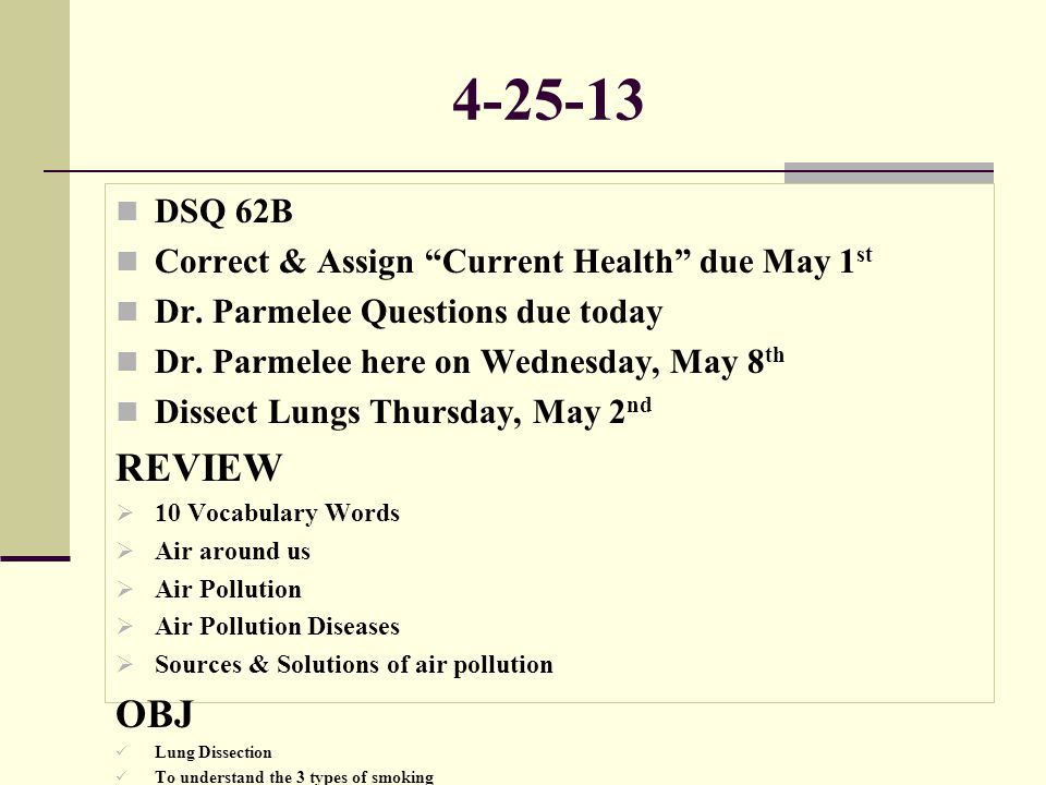 """4-25-13 DSQ 62B Correct & Assign """"Current Health"""" due May 1 st Dr. Parmelee Questions due today Dr. Parmelee here on Wednesday, May 8 th Dissect Lungs"""