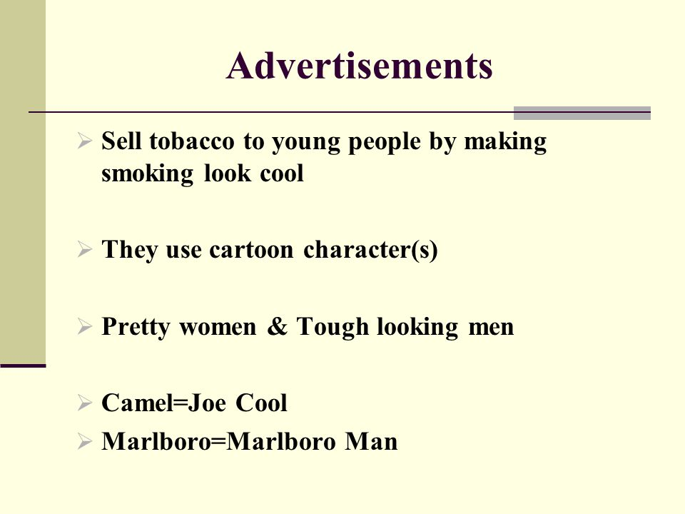 Advertisements  Sell tobacco to young people by making smoking look cool  They use cartoon character(s)  Pretty women & Tough looking men  Camel=J