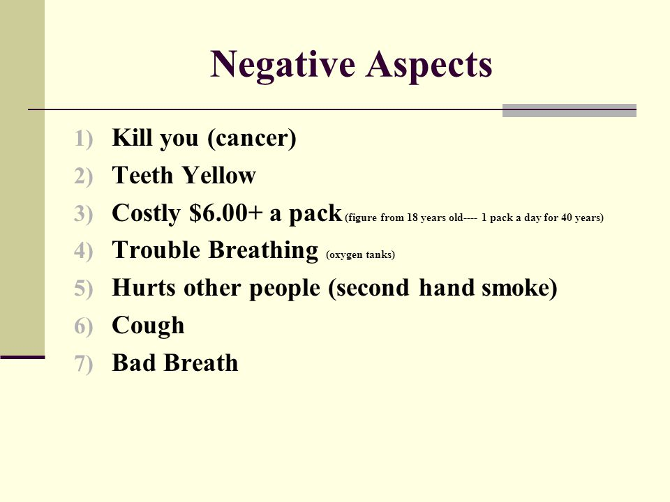 Negative Aspects 1) Kill you (cancer) 2) Teeth Yellow 3) Costly $6.00+ a pack (figure from 18 years old---- 1 pack a day for 40 years) 4) Trouble Brea