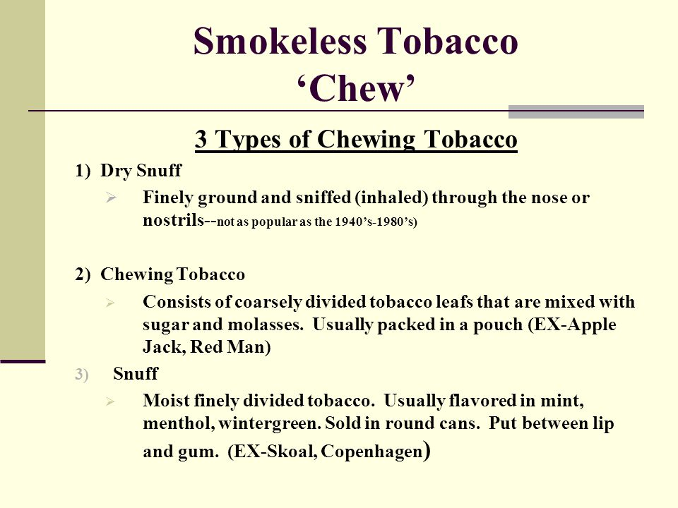 Smokeless Tobacco 'Chew' 3 Types of Chewing Tobacco 1) Dry Snuff  Finely ground and sniffed (inhaled) through the nose or nostrils-- not as popular a