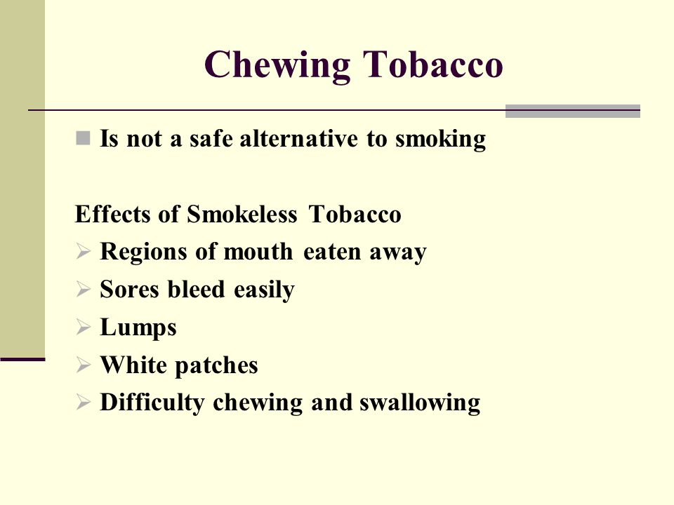 Chewing Tobacco Is not a safe alternative to smoking Effects of Smokeless Tobacco  Regions of mouth eaten away  Sores bleed easily  Lumps  White p
