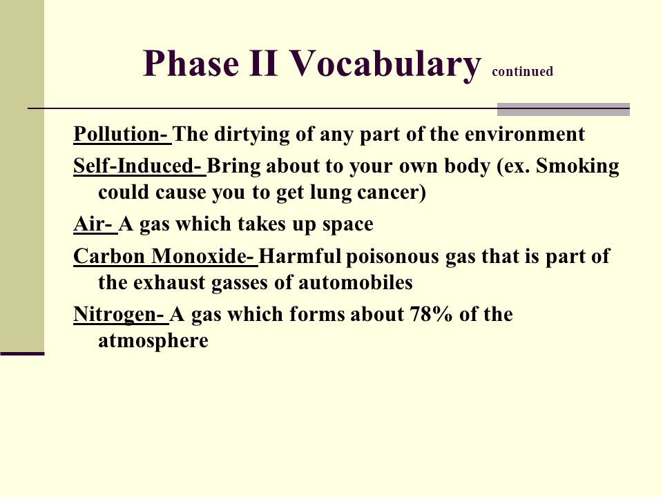 Phase II Vocabulary continued Pollution- The dirtying of any part of the environment Self-Induced- Bring about to your own body (ex. Smoking could cau