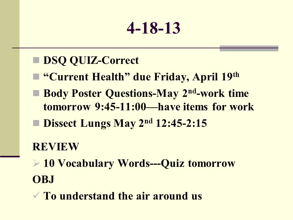 """4-18-13 DSQ QUIZ-Correct """"Current Health"""" due Friday, April 19 th Body Poster Questions-May 2 nd -work time tomorrow 9:45-11:00—have items for work Di"""