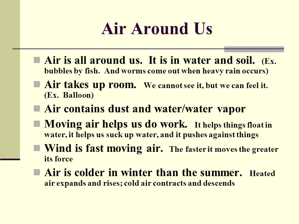 Air Around Us Air is all around us. It is in water and soil. (Ex. bubbles by fish. And worms come out when heavy rain occurs) Air takes up room. We ca
