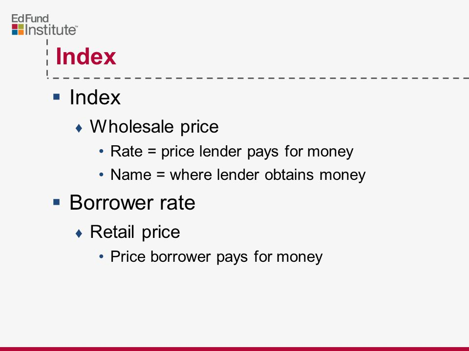 Index  Index ♦ Wholesale price Rate = price lender pays for money Name = where lender obtains money  Borrower rate ♦ Retail price Price borrower pays for money