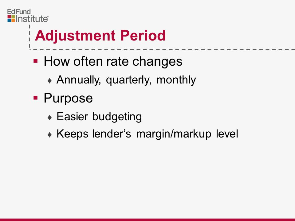 Adjustment Period  How often rate changes ♦ Annually, quarterly, monthly  Purpose ♦ Easier budgeting ♦ Keeps lender's margin/markup level